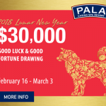 CELEBRATE LUNAR NEW YEAR AT PALA, FEB. 16 –  MARCH 3, WITH $30,000 GOOD FORTUNE DRAWING  Lion Dance, 8 p.m., Feb. 17, March 3;  Choices Buffet to Add Lunar New Year Menu Items